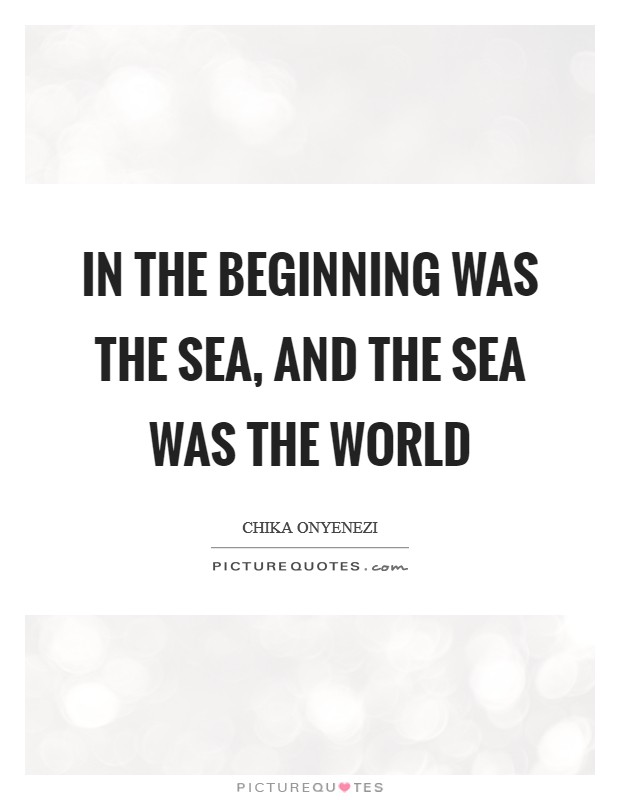 In the beginning was the sea, and the sea was the world Picture Quote #1