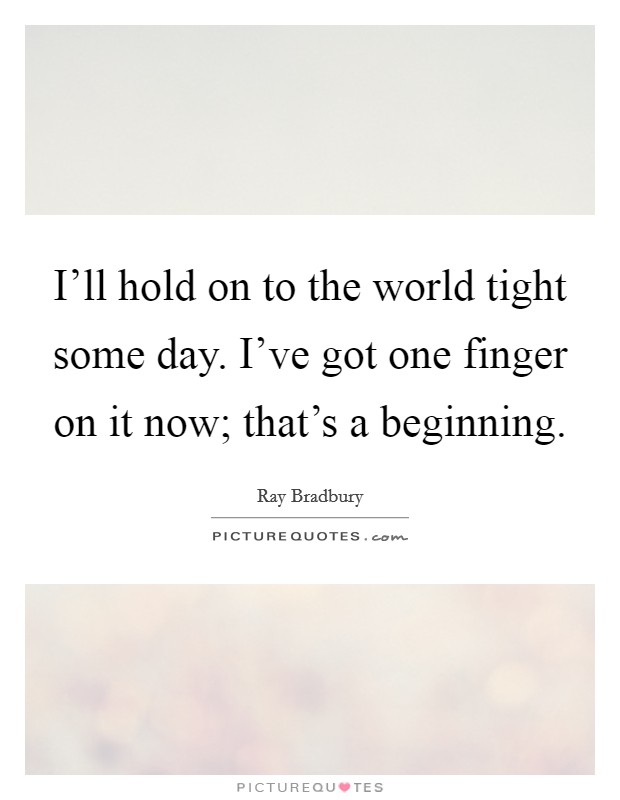 I'll hold on to the world tight some day. I've got one finger on it now; that's a beginning Picture Quote #1