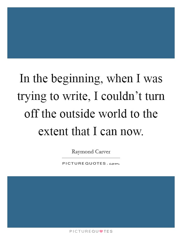 In the beginning, when I was trying to write, I couldn't turn off the outside world to the extent that I can now Picture Quote #1