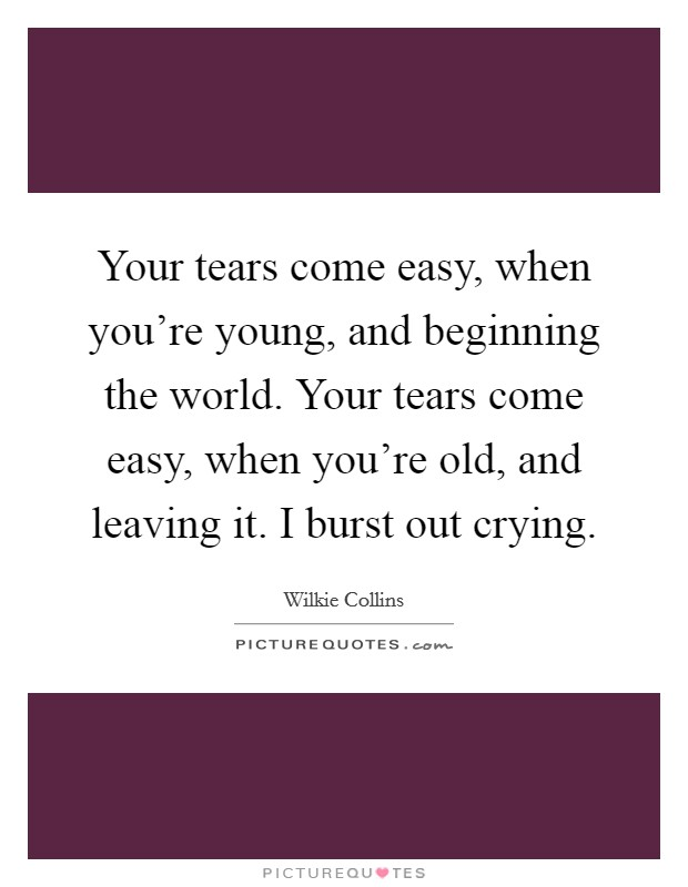 Your tears come easy, when you're young, and beginning the world. Your tears come easy, when you're old, and leaving it. I burst out crying Picture Quote #1
