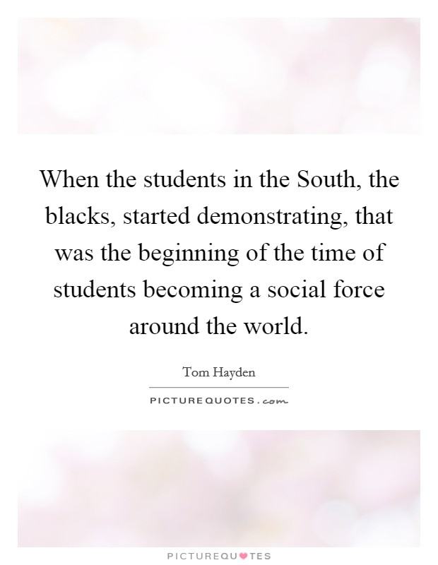 When the students in the South, the blacks, started demonstrating, that was the beginning of the time of students becoming a social force around the world Picture Quote #1