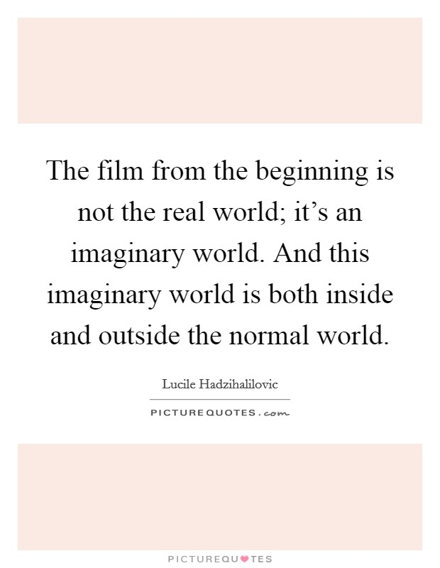 The film from the beginning is not the real world; it's an imaginary world. And this imaginary world is both inside and outside the normal world Picture Quote #1