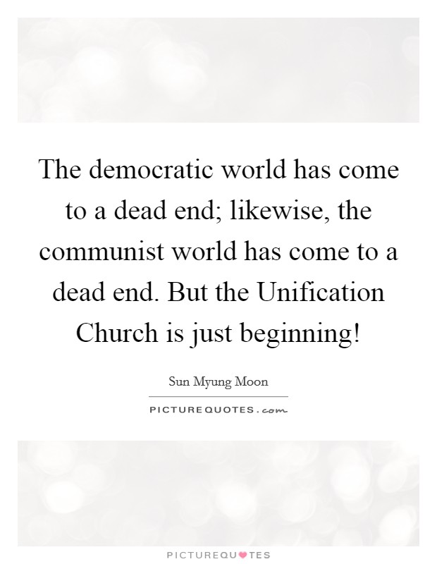 The democratic world has come to a dead end; likewise, the communist world has come to a dead end. But the Unification Church is just beginning! Picture Quote #1