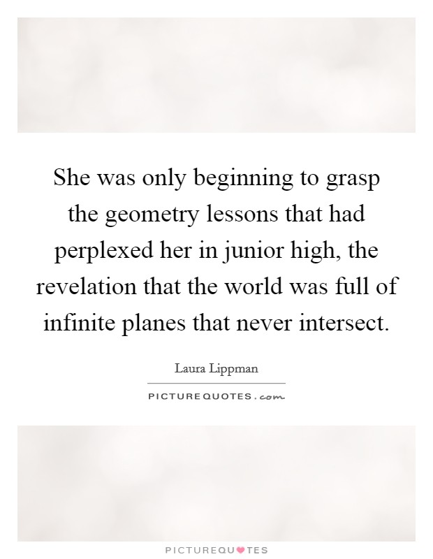 She was only beginning to grasp the geometry lessons that had perplexed her in junior high, the revelation that the world was full of infinite planes that never intersect Picture Quote #1