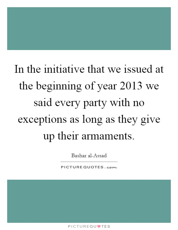 In the initiative that we issued at the beginning of year 2013 we said every party with no exceptions as long as they give up their armaments Picture Quote #1