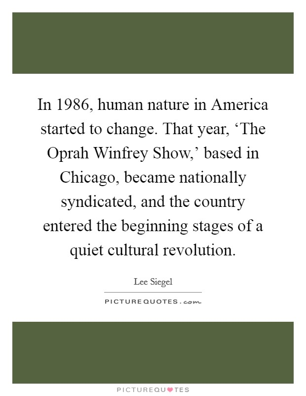 In 1986, human nature in America started to change. That year, 'The Oprah Winfrey Show,' based in Chicago, became nationally syndicated, and the country entered the beginning stages of a quiet cultural revolution Picture Quote #1