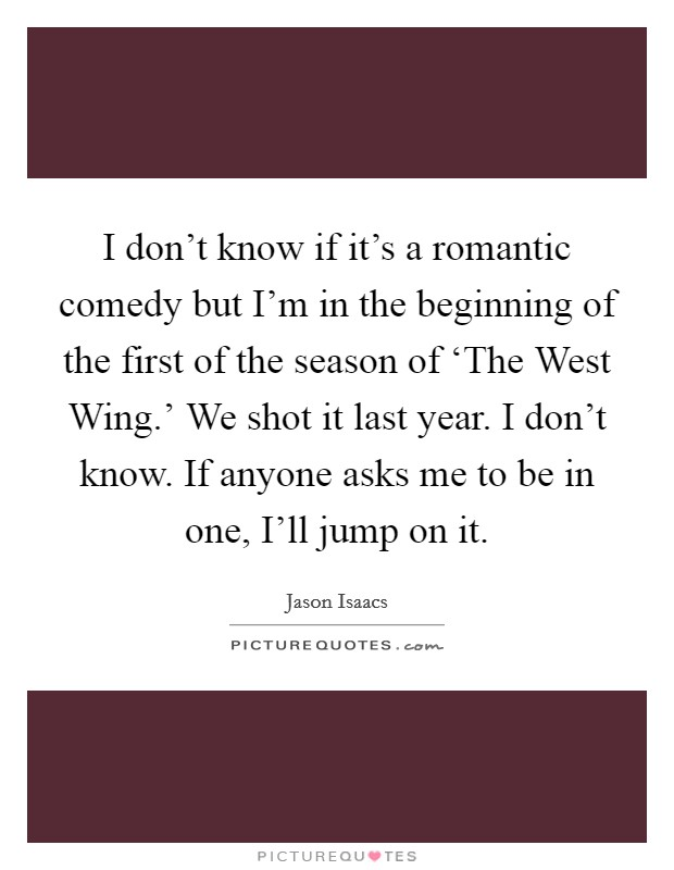 I don't know if it's a romantic comedy but I'm in the beginning of the first of the season of 'The West Wing.' We shot it last year. I don't know. If anyone asks me to be in one, I'll jump on it Picture Quote #1