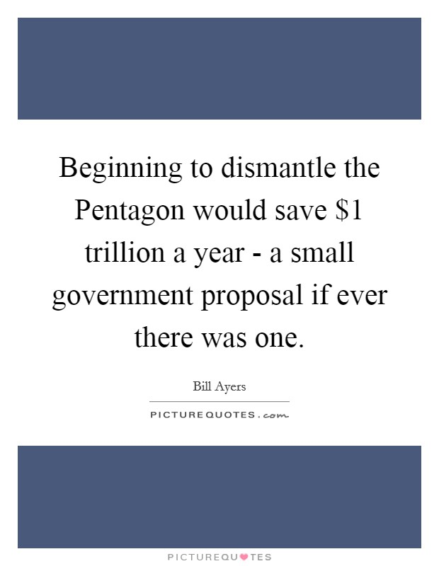 Beginning to dismantle the Pentagon would save $1 trillion a year - a small government proposal if ever there was one Picture Quote #1