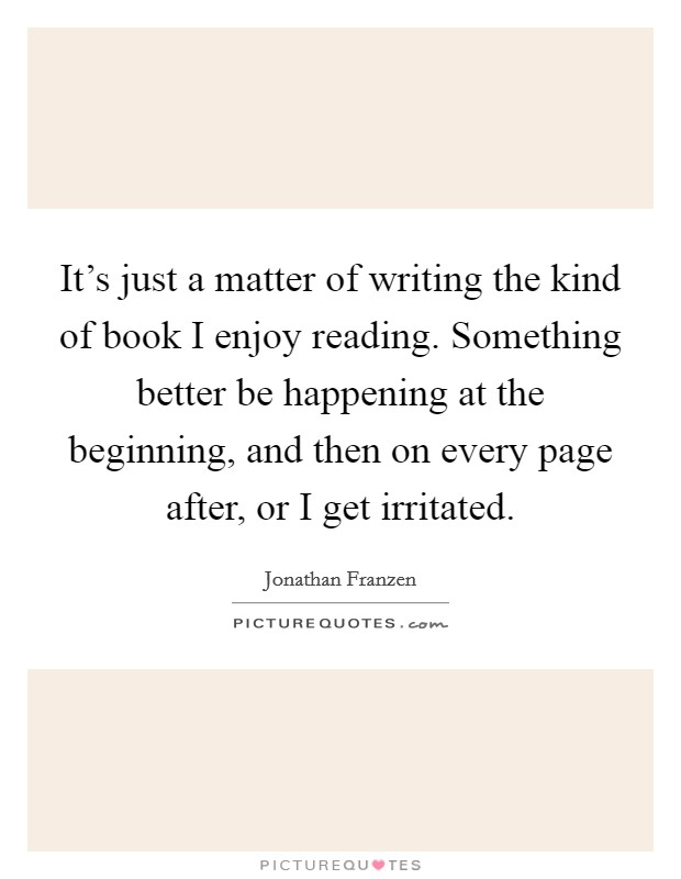 It's just a matter of writing the kind of book I enjoy reading. Something better be happening at the beginning, and then on every page after, or I get irritated Picture Quote #1