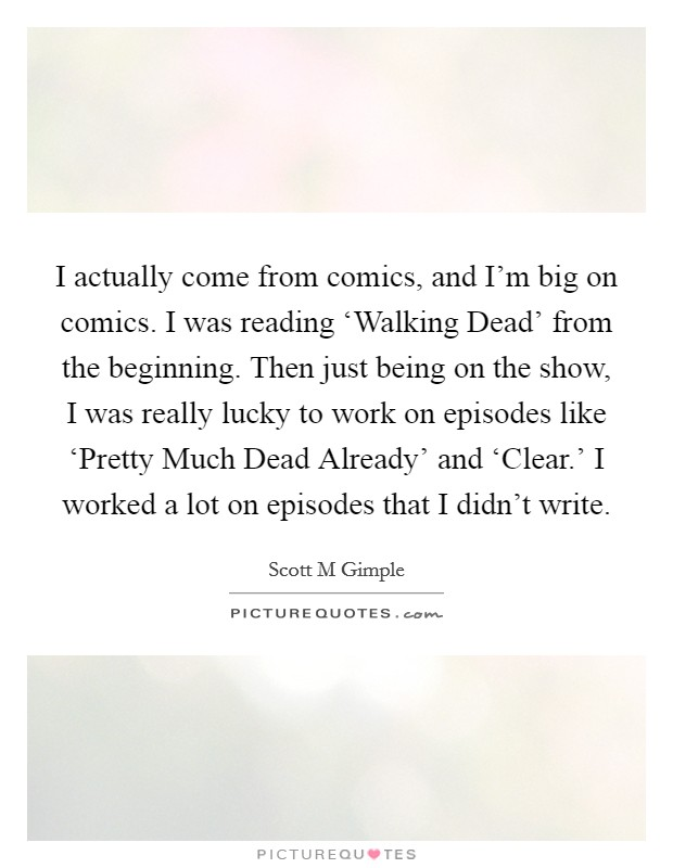 I actually come from comics, and I'm big on comics. I was reading 'Walking Dead' from the beginning. Then just being on the show, I was really lucky to work on episodes like 'Pretty Much Dead Already' and 'Clear.' I worked a lot on episodes that I didn't write Picture Quote #1