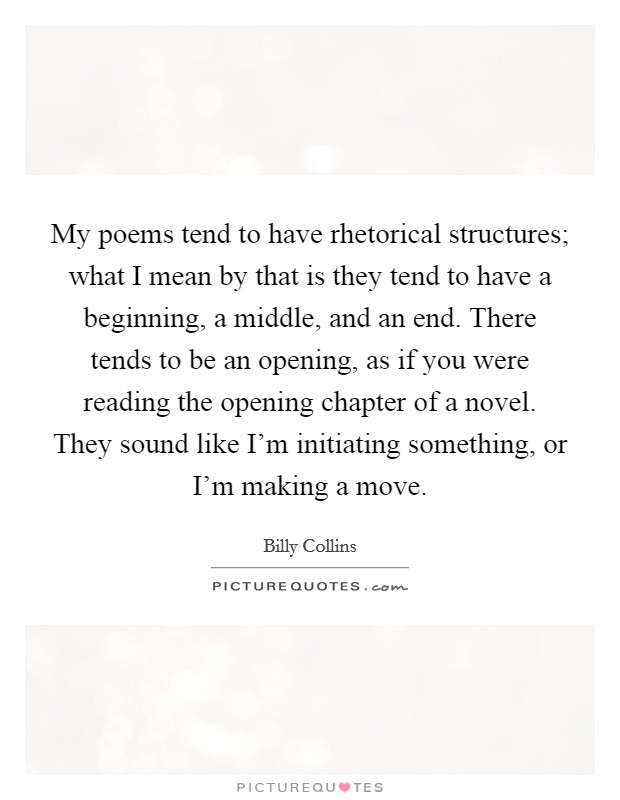 My poems tend to have rhetorical structures; what I mean by that is they tend to have a beginning, a middle, and an end. There tends to be an opening, as if you were reading the opening chapter of a novel. They sound like I'm initiating something, or I'm making a move Picture Quote #1
