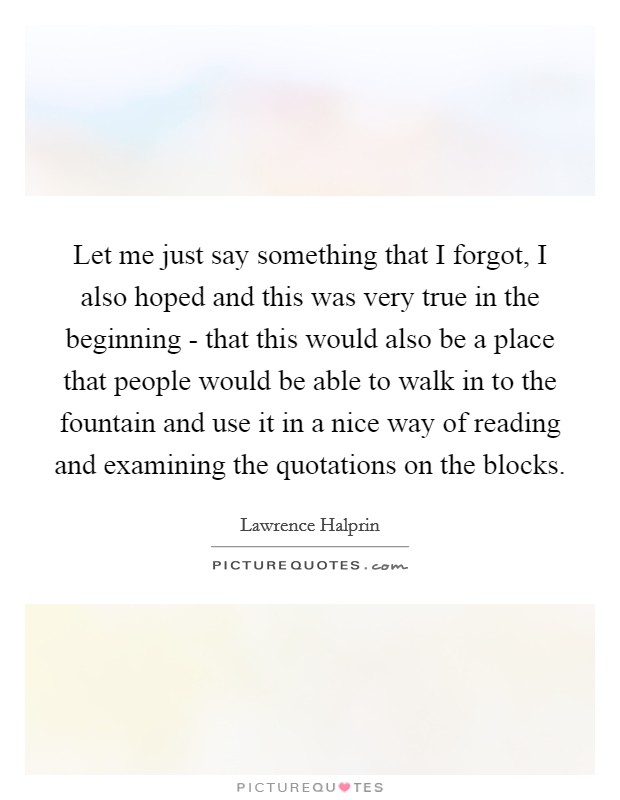 Let me just say something that I forgot, I also hoped and this was very true in the beginning - that this would also be a place that people would be able to walk in to the fountain and use it in a nice way of reading and examining the quotations on the blocks Picture Quote #1