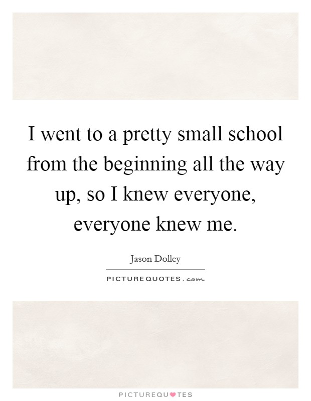 I went to a pretty small school from the beginning all the way up, so I knew everyone, everyone knew me Picture Quote #1