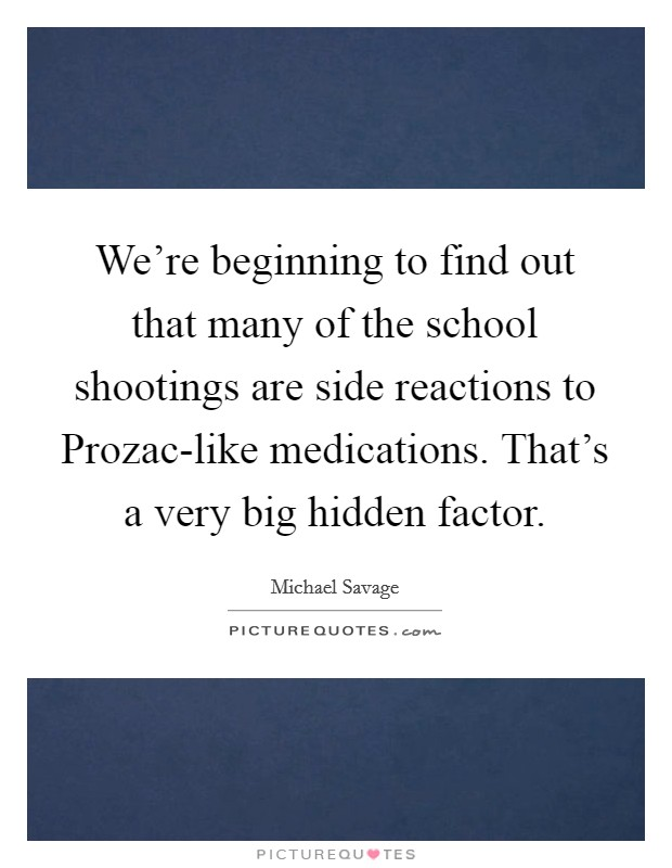 We're beginning to find out that many of the school shootings are side reactions to Prozac-like medications. That's a very big hidden factor Picture Quote #1
