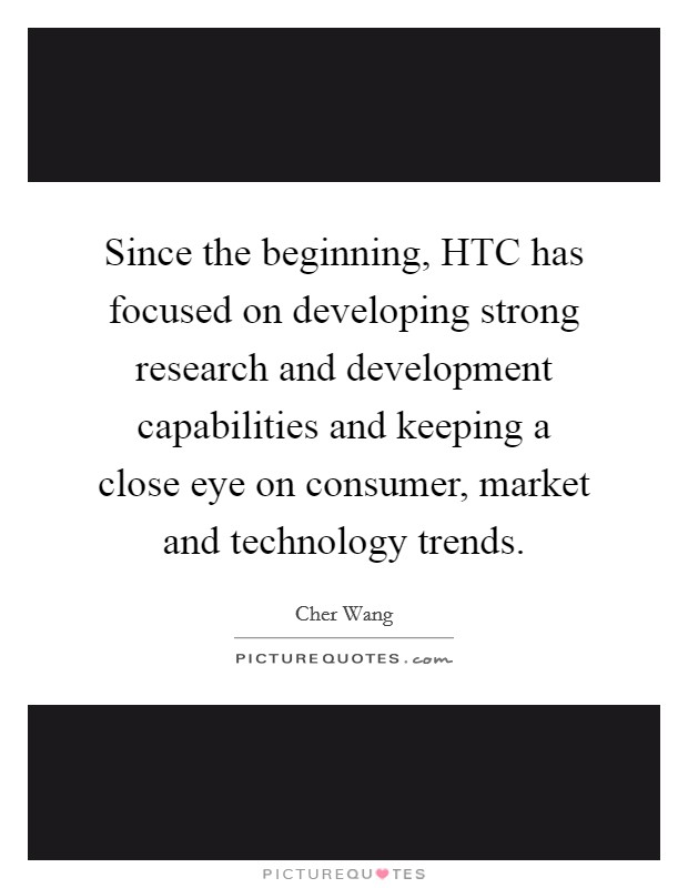 Since the beginning, HTC has focused on developing strong research and development capabilities and keeping a close eye on consumer, market and technology trends Picture Quote #1