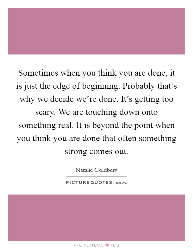 Sometimes when you think you are done, it is just the edge of beginning. Probably that's why we decide we're done. It's getting too scary. We are touching down onto something real. It is beyond the point when you think you are done that often something strong comes out Picture Quote #1