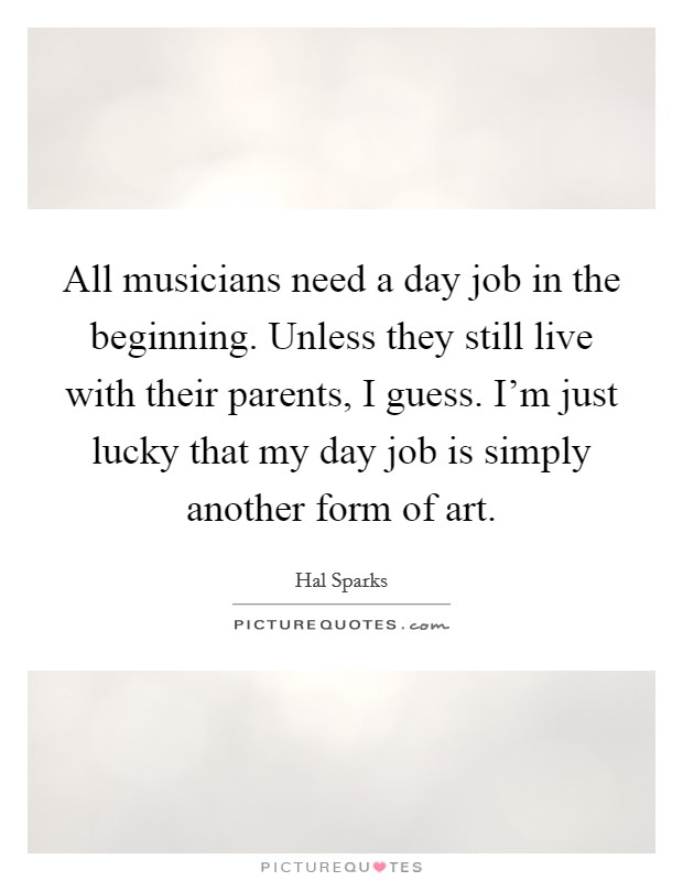 All musicians need a day job in the beginning. Unless they still live with their parents, I guess. I'm just lucky that my day job is simply another form of art Picture Quote #1