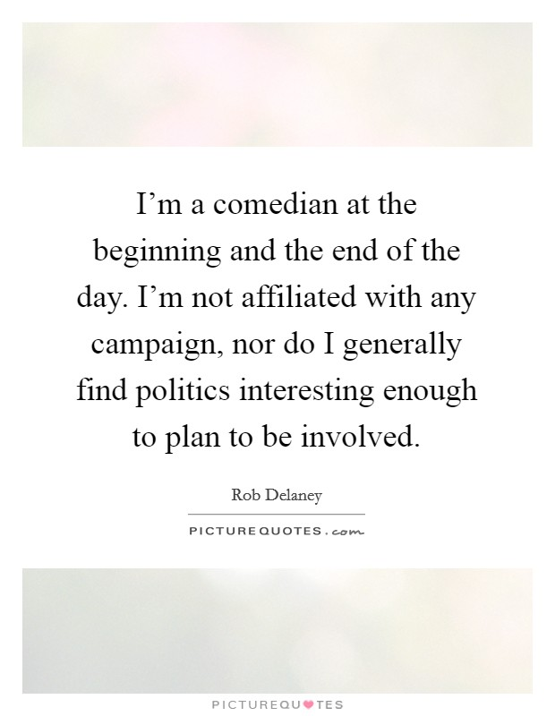 I'm a comedian at the beginning and the end of the day. I'm not affiliated with any campaign, nor do I generally find politics interesting enough to plan to be involved Picture Quote #1