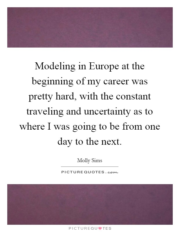 Modeling in Europe at the beginning of my career was pretty hard, with the constant traveling and uncertainty as to where I was going to be from one day to the next Picture Quote #1