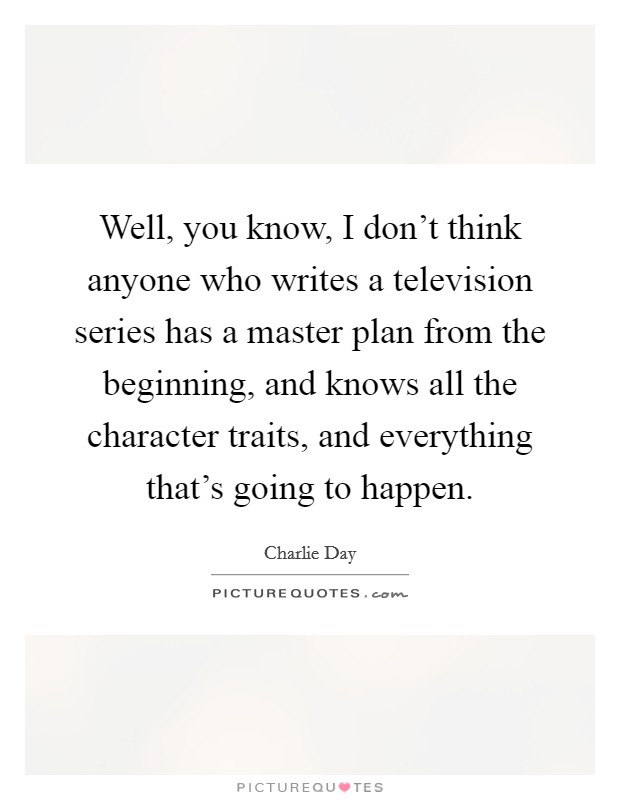 Well, you know, I don't think anyone who writes a television series has a master plan from the beginning, and knows all the character traits, and everything that's going to happen Picture Quote #1