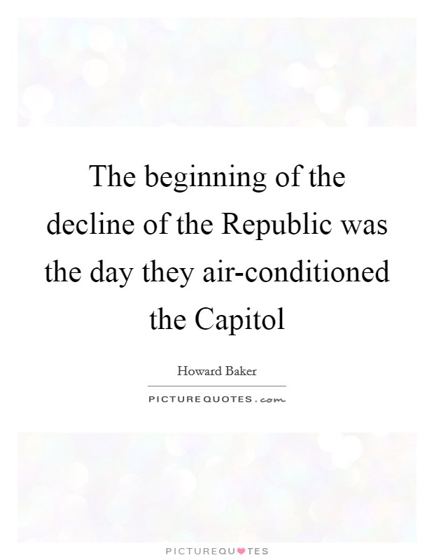 The beginning of the decline of the Republic was the day they air-conditioned the Capitol Picture Quote #1