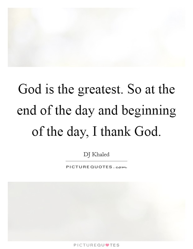 God is the greatest. So at the end of the day and beginning of the day, I thank God Picture Quote #1