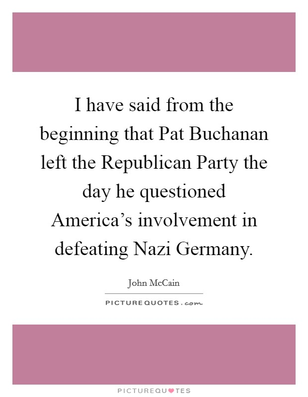I have said from the beginning that Pat Buchanan left the Republican Party the day he questioned America's involvement in defeating Nazi Germany Picture Quote #1