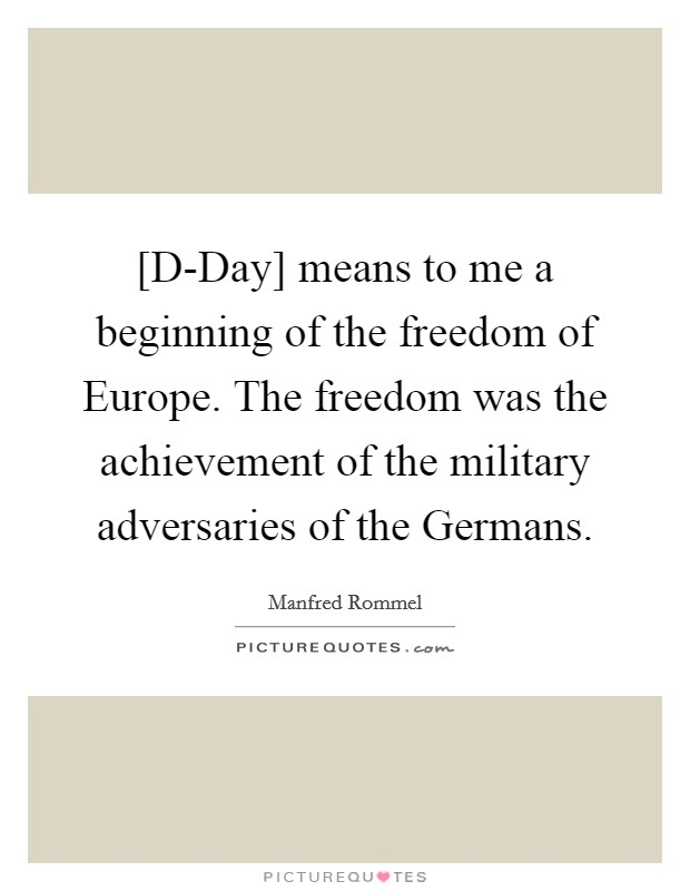 [D-Day] means to me a beginning of the freedom of Europe. The freedom was the achievement of the military adversaries of the Germans Picture Quote #1
