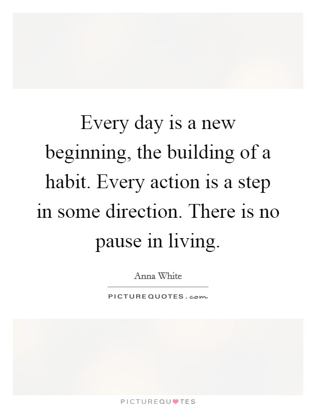 Every day is a new beginning, the building of a habit. Every action is a step in some direction. There is no pause in living Picture Quote #1