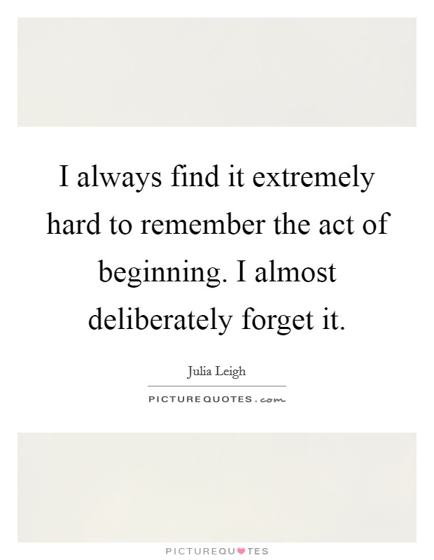 I always find it extremely hard to remember the act of beginning. I almost deliberately forget it Picture Quote #1