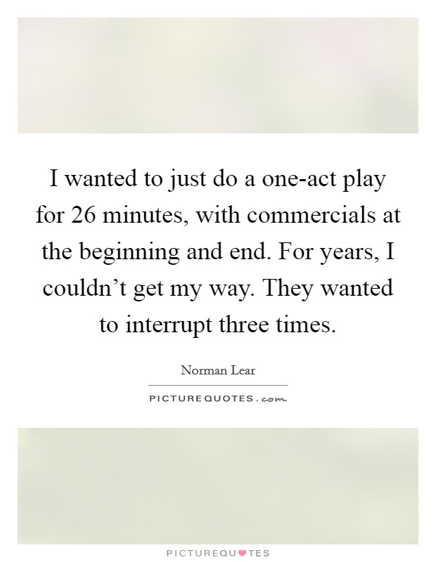 I wanted to just do a one-act play for 26 minutes, with commercials at the beginning and end. For years, I couldn't get my way. They wanted to interrupt three times Picture Quote #1