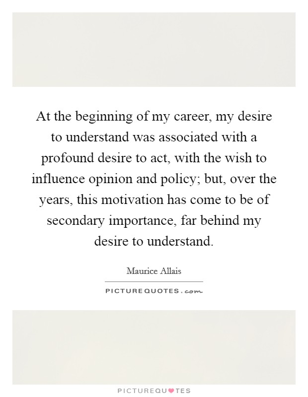 At the beginning of my career, my desire to understand was associated with a profound desire to act, with the wish to influence opinion and policy; but, over the years, this motivation has come to be of secondary importance, far behind my desire to understand Picture Quote #1