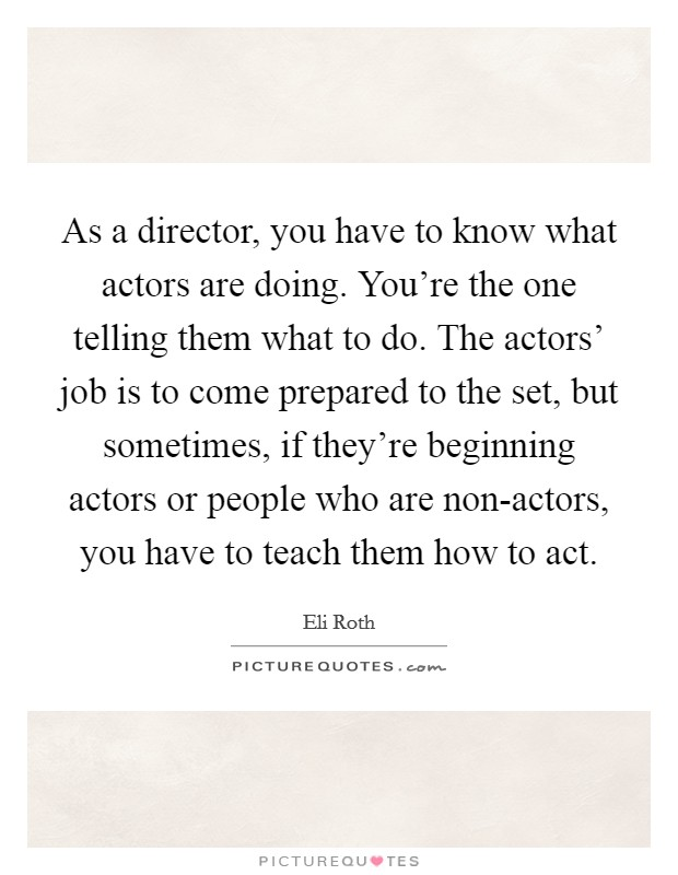 As a director, you have to know what actors are doing. You're the one telling them what to do. The actors' job is to come prepared to the set, but sometimes, if they're beginning actors or people who are non-actors, you have to teach them how to act Picture Quote #1
