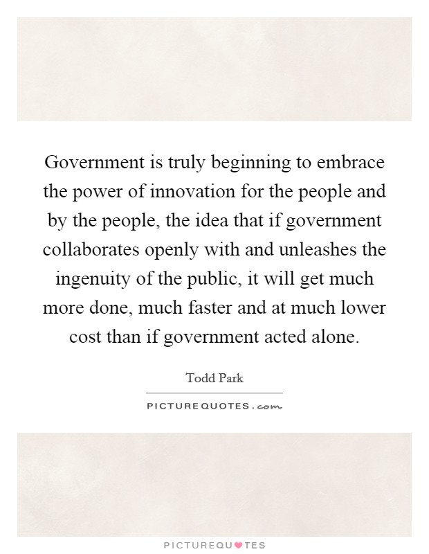 Government is truly beginning to embrace the power of innovation for the people and by the people, the idea that if government collaborates openly with and unleashes the ingenuity of the public, it will get much more done, much faster and at much lower cost than if government acted alone Picture Quote #1