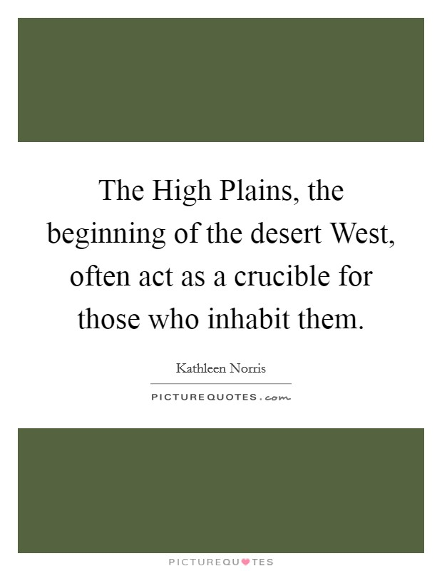 The High Plains, the beginning of the desert West, often act as a crucible for those who inhabit them Picture Quote #1