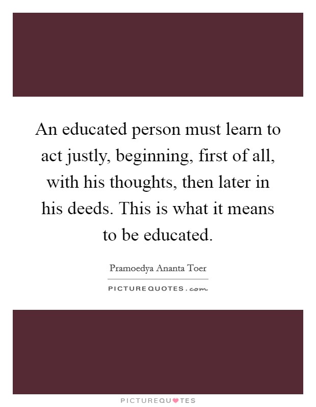 An educated person must learn to act justly, beginning, first of all, with his thoughts, then later in his deeds. This is what it means to be educated Picture Quote #1