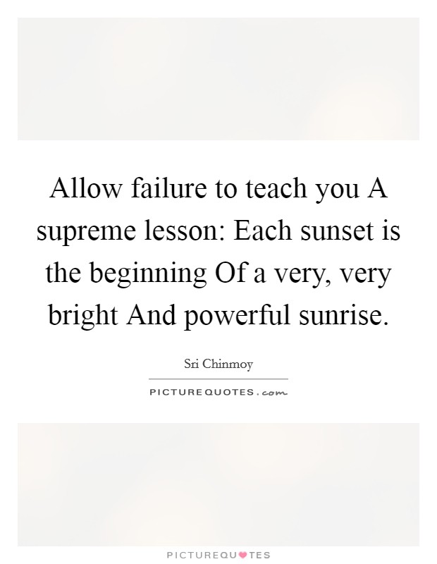 Allow failure to teach you A supreme lesson: Each sunset is the beginning Of a very, very bright And powerful sunrise Picture Quote #1