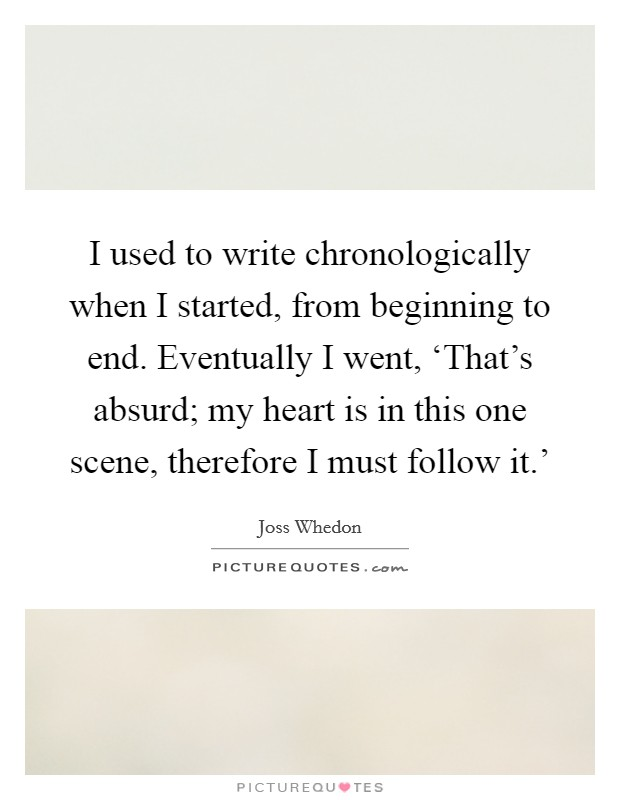 I used to write chronologically when I started, from beginning to end. Eventually I went, 'That's absurd; my heart is in this one scene, therefore I must follow it.' Picture Quote #1