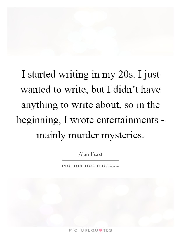 I started writing in my 20s. I just wanted to write, but I didn't have anything to write about, so in the beginning, I wrote entertainments - mainly murder mysteries Picture Quote #1