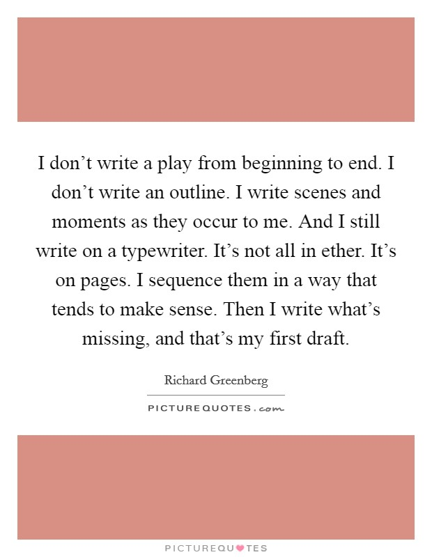 I don't write a play from beginning to end. I don't write an outline. I write scenes and moments as they occur to me. And I still write on a typewriter. It's not all in ether. It's on pages. I sequence them in a way that tends to make sense. Then I write what's missing, and that's my first draft Picture Quote #1