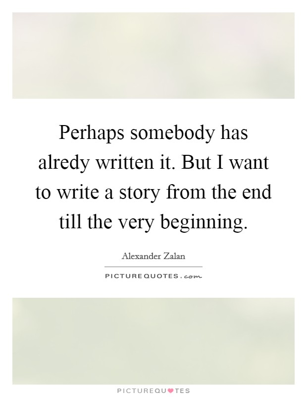 Perhaps somebody has alredy written it. But I want to write a story from the end till the very beginning. Picture Quote #1
