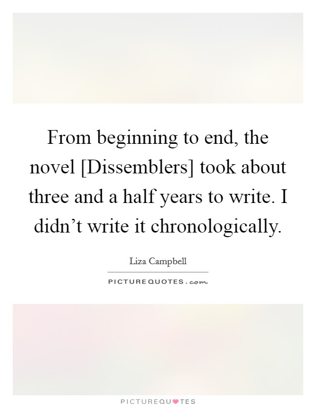 From beginning to end, the novel [Dissemblers] took about three and a half years to write. I didn't write it chronologically Picture Quote #1