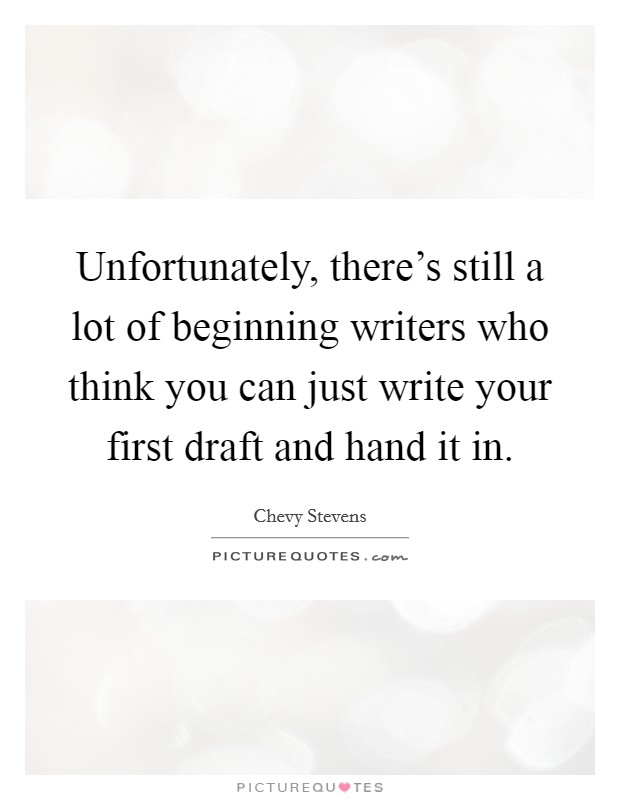 Unfortunately, there's still a lot of beginning writers who think you can just write your first draft and hand it in Picture Quote #1