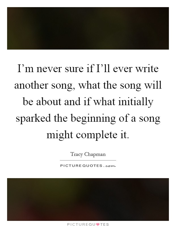 I'm never sure if I'll ever write another song, what the song will be about and if what initially sparked the beginning of a song might complete it Picture Quote #1
