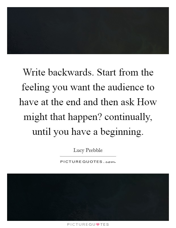 Write backwards. Start from the feeling you want the audience to have at the end and then ask How might that happen? continually, until you have a beginning. Picture Quote #1