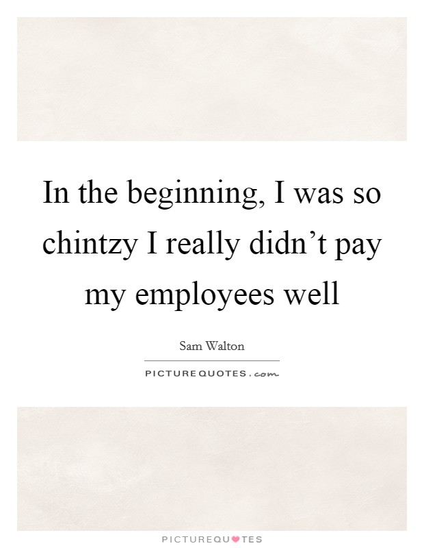 In the beginning, I was so chintzy I really didn't pay my employees well Picture Quote #1