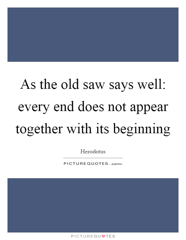 As the old saw says well: every end does not appear together with its beginning Picture Quote #1