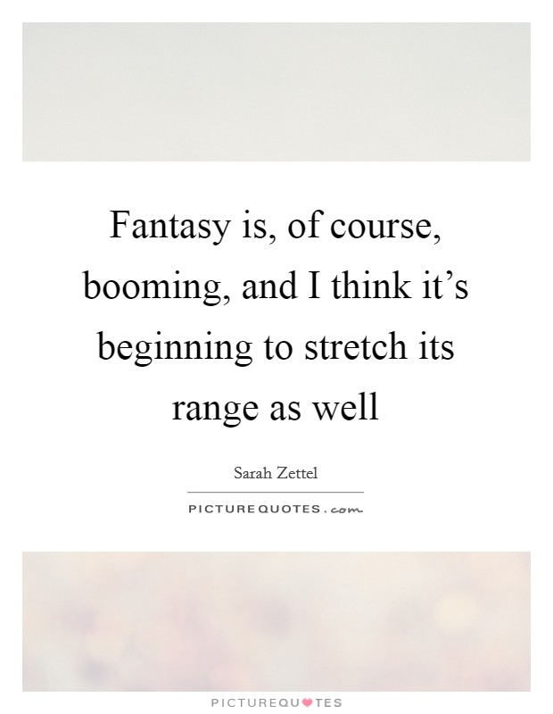 Fantasy is, of course, booming, and I think it's beginning to stretch its range as well Picture Quote #1