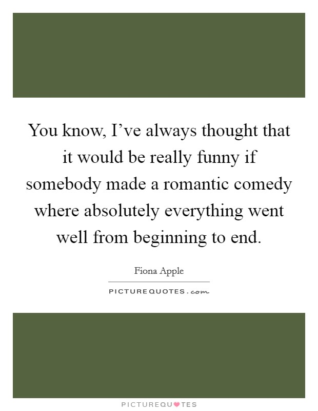 You know, I've always thought that it would be really funny if somebody made a romantic comedy where absolutely everything went well from beginning to end Picture Quote #1