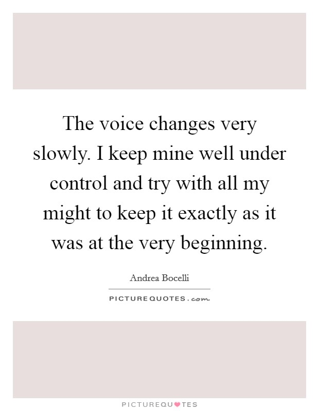 The voice changes very slowly. I keep mine well under control and try with all my might to keep it exactly as it was at the very beginning. Picture Quote #1
